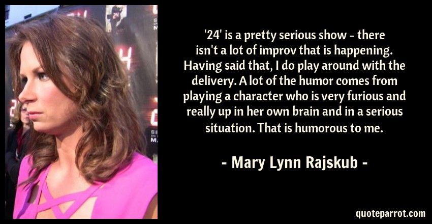 Mary Lynn Rajskub Quote: '24' is a pretty serious show - there isn't a lot of improv that is happening. Having said that, I do play around with the delivery. A lot of the humor comes from playing a character who is very furious and really up in her own brain and in a serious situation. That is humorous to me.