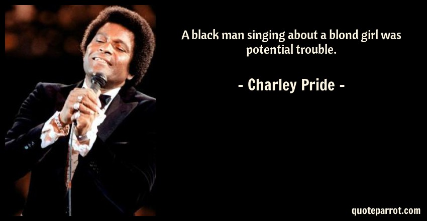 Charley Pride Quote: A black man singing about a blond girl was potential trouble.