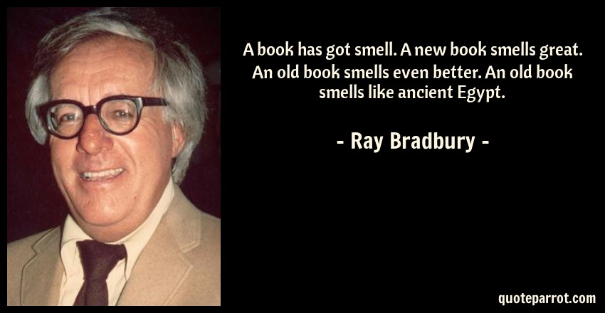 Ray Bradbury Quote: A book has got smell. A new book smells great. An old book smells even better. An old book smells like ancient Egypt.