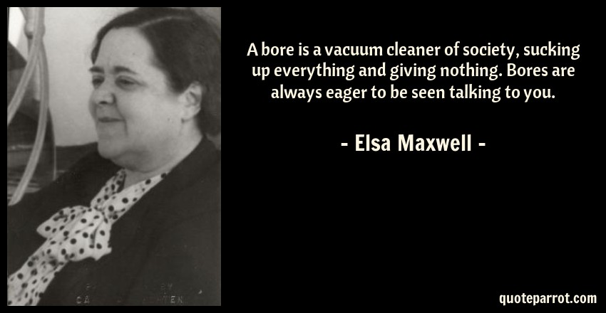 Elsa Maxwell Quote: A bore is a vacuum cleaner of society, sucking up everything and giving nothing. Bores are always eager to be seen talking to you.