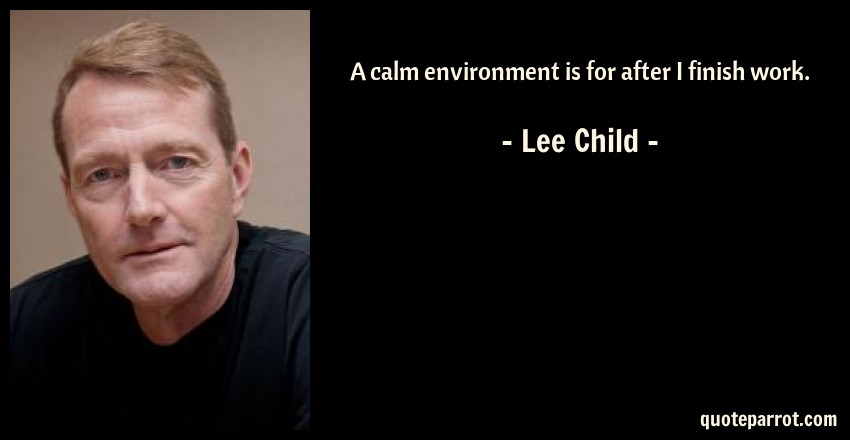 Lee Child Quote: A calm environment is for after I finish work.