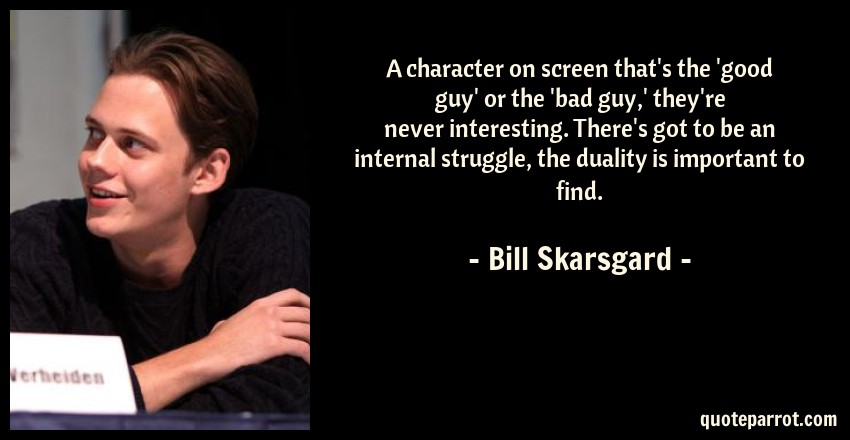 Bill Skarsgard Quote: A character on screen that's the 'good guy' or the 'bad guy,' they're never interesting. There's got to be an internal struggle, the duality is important to find.