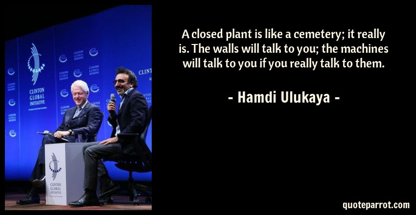Hamdi Ulukaya Quote: A closed plant is like a cemetery; it really is. The walls will talk to you; the machines will talk to you if you really talk to them.