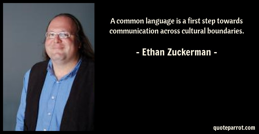 Ethan Zuckerman Quote: A common language is a first step towards communication across cultural boundaries.