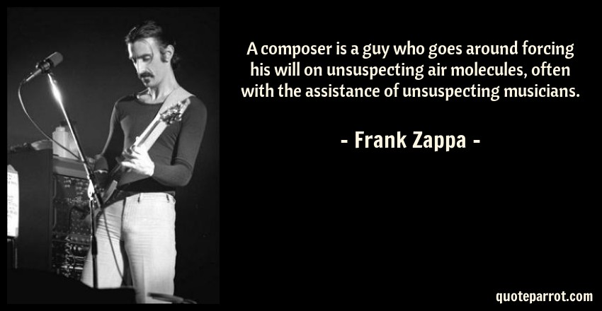 Frank Zappa Quote: A composer is a guy who goes around forcing his will on unsuspecting air molecules, often with the assistance of unsuspecting musicians.