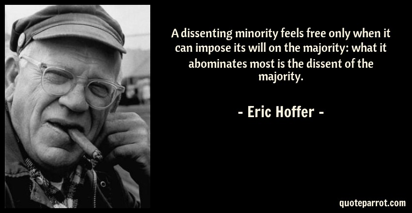 Eric Hoffer Quote: A dissenting minority feels free only when it can impose its will on the majority: what it abominates most is the dissent of the majority.