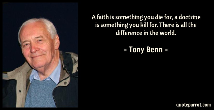 Tony Benn Quote: A faith is something you die for, a doctrine is something you kill for. There is all the difference in the world.