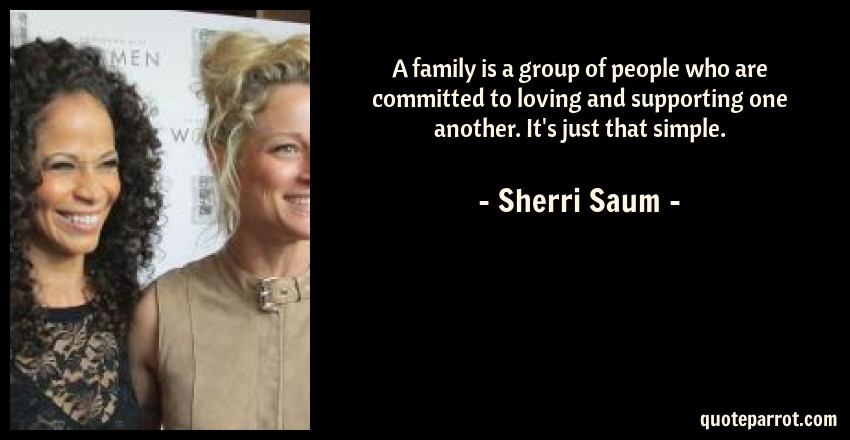 Sherri Saum Quote: A family is a group of people who are committed to loving and supporting one another. It's just that simple.