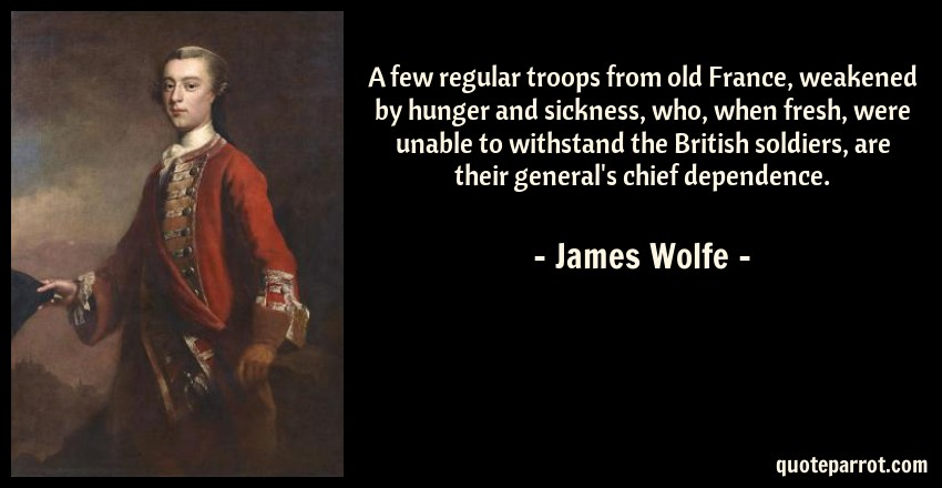 James Wolfe Quote: A few regular troops from old France, weakened by hunger and sickness, who, when fresh, were unable to withstand the British soldiers, are their general's chief dependence.