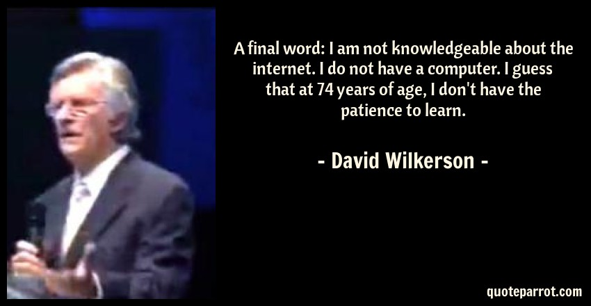 David Wilkerson Quote: A final word: I am not knowledgeable about the internet. I do not have a computer. I guess that at 74 years of age, I don't have the patience to learn.