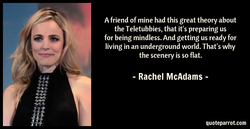 Rachel McAdams Quote: A friend of mine had this great theory about the Teletubbies, that it's preparing us for being mindless. And getting us ready for living in an underground world. That's why the scenery is so flat.
