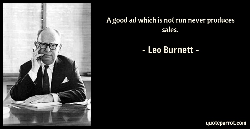 Leo Burnett Quote: A good ad which is not run never produces sales.