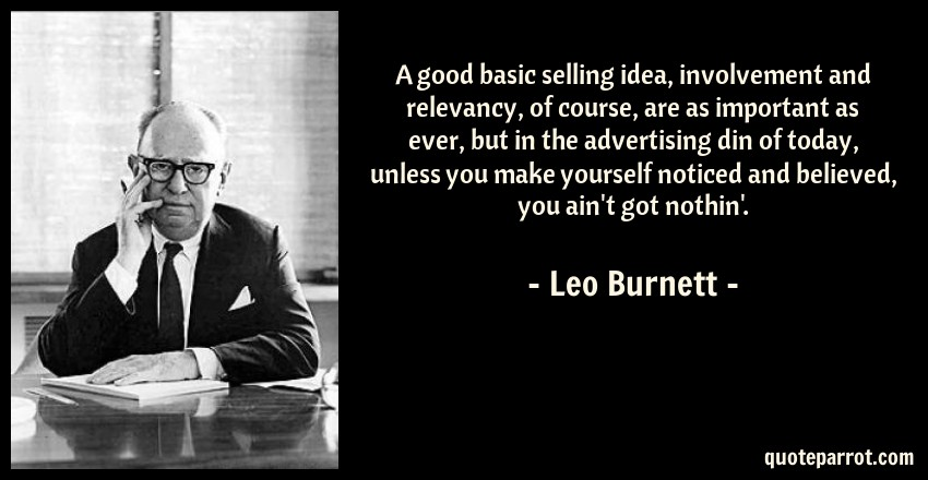Leo Burnett Quote: A good basic selling idea, involvement and relevancy, of course, are as important as ever, but in the advertising din of today, unless you make yourself noticed and believed, you ain't got nothin'.