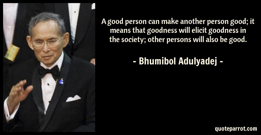 Bhumibol Adulyadej Quote: A good person can make another person good; it means that goodness will elicit goodness in the society; other persons will also be good.