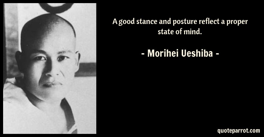 Morihei Ueshiba Quote: A good stance and posture reflect a proper state of mind.