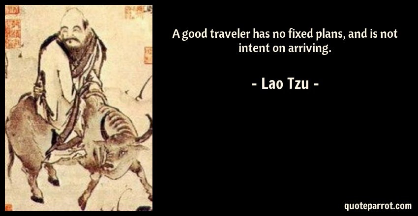 Lao Tzu Quote: A good traveler has no fixed plans, and is not intent on arriving.