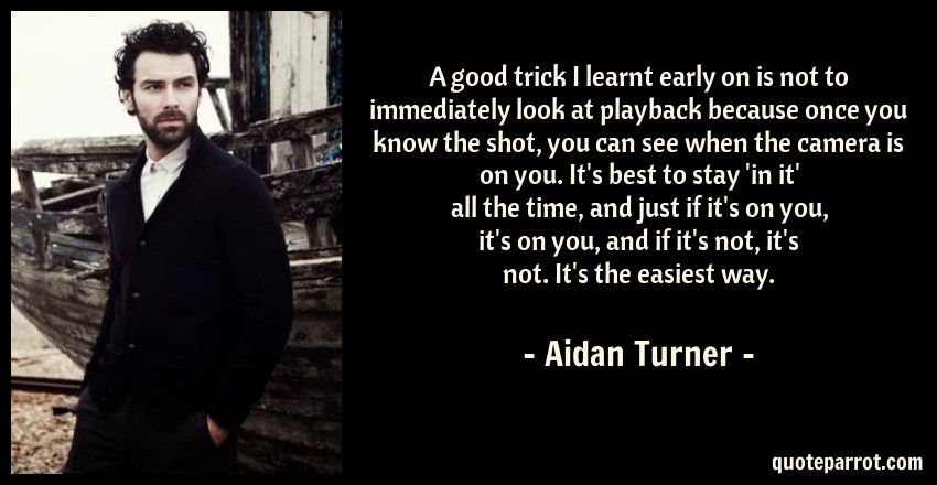 Aidan Turner Quote: A good trick I learnt early on is not to immediately look at playback because once you know the shot, you can see when the camera is on you. It's best to stay 'in it' all the time, and just if it's on you, it's on you, and if it's not, it's not. It's the easiest way.