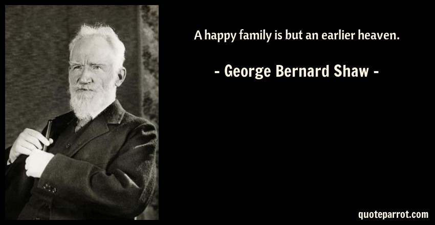 George Bernard Shaw Quote: A happy family is but an earlier heaven.