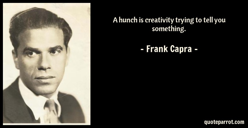Frank Capra Quote: A hunch is creativity trying to tell you something.
