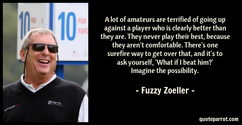 Fuzzy Zoeller Quote: A lot of amateurs are terrified of going up against a player who is clearly better than they are. They never play their best, because they aren't comfortable. There's one surefire way to get over that, and it's to ask yourself, 'What if I beat him?' Imagine the possibility.