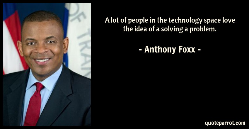 Anthony Foxx Quote: A lot of people in the technology space love the idea of a solving a problem.