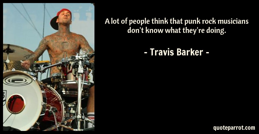 Travis Barker Quote: A lot of people think that punk rock musicians don't know what they're doing.