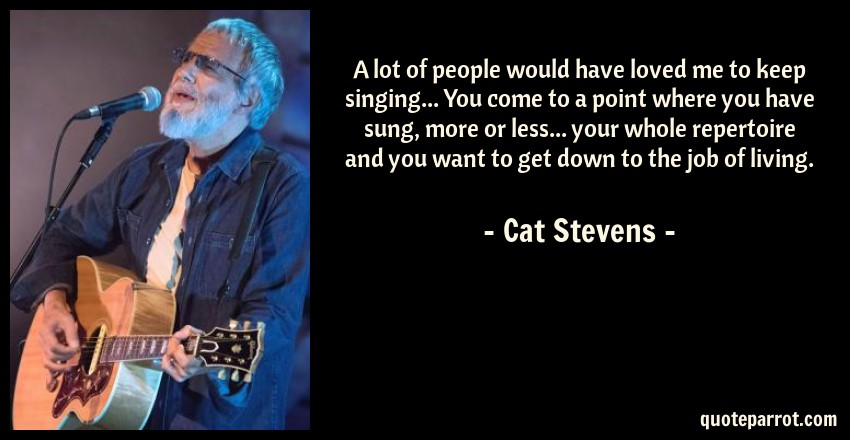 Cat Stevens Quote: A lot of people would have loved me to keep singing... You come to a point where you have sung, more or less... your whole repertoire and you want to get down to the job of living.
