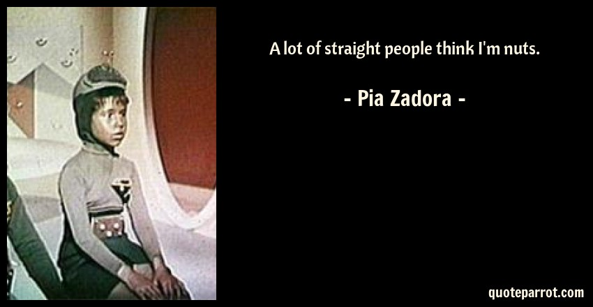 Pia Zadora Quote: A lot of straight people think I'm nuts.