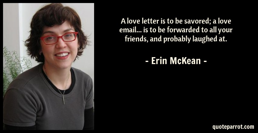 Erin McKean Quote: A love letter is to be savored; a love email... is to be forwarded to all your friends, and probably laughed at.