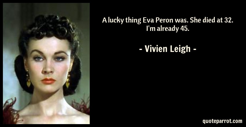 Vivien Leigh Quote: A lucky thing Eva Peron was. She died at 32. I'm already 45.