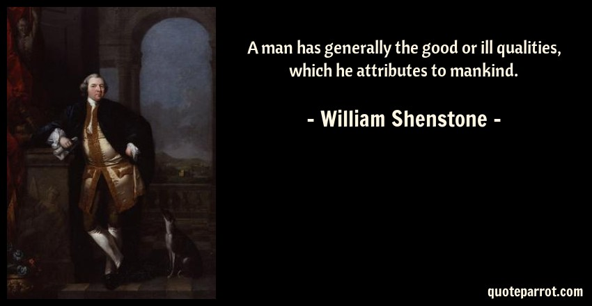 William Shenstone Quote: A man has generally the good or ill qualities, which he attributes to mankind.
