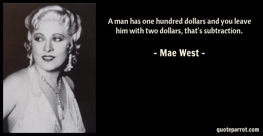 Mae West Quote: A man has one hundred dollars and you leave him with two dollars, that's subtraction.