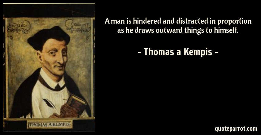 Thomas a Kempis Quote: A man is hindered and distracted in proportion as he draws outward things to himself.