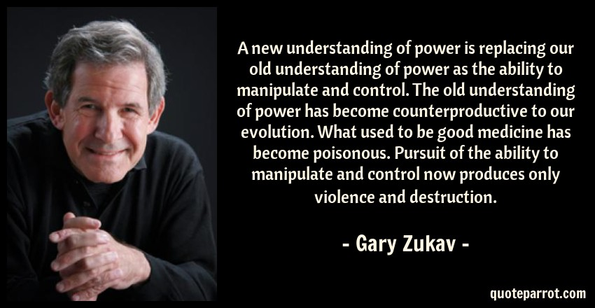 Gary Zukav Quote: A new understanding of power is replacing our old understanding of power as the ability to manipulate and control. The old understanding of power has become counterproductive to our evolution. What used to be good medicine has become poisonous. Pursuit of the ability to manipulate and control now produces only violence and destruction.