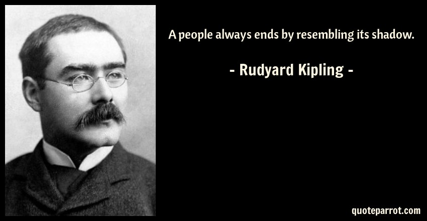 Rudyard Kipling Quote: A people always ends by resembling its shadow.