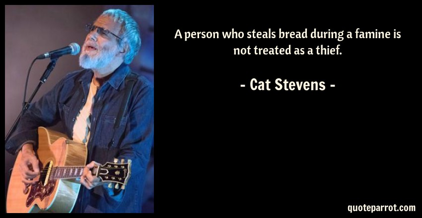 Cat Stevens Quote: A person who steals bread during a famine is not treated as a thief.