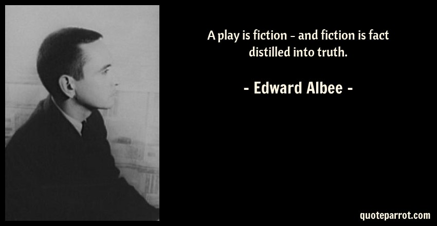 Edward Albee Quote: A play is fiction - and fiction is fact distilled into truth.