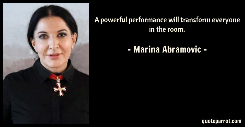 Marina Abramovic Quote: A powerful performance will transform everyone in the room.