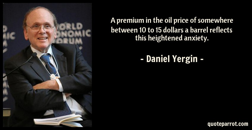Daniel Yergin Quote: A premium in the oil price of somewhere between 10 to 15 dollars a barrel reflects this heightened anxiety.