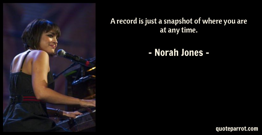 Norah Jones Quote: A record is just a snapshot of where you are at any time.