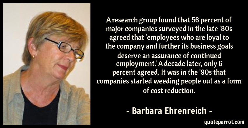 Barbara Ehrenreich Quote: A research group found that 56 percent of major companies surveyed in the late '80s agreed that 'employees who are loyal to the company and further its business goals deserve an assurance of continued employment.' A decade later, only 6 percent agreed. It was in the '90s that companies started weeding people out as a form of cost reduction.