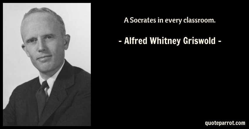 Alfred Whitney Griswold Quote: A Socrates in every classroom.