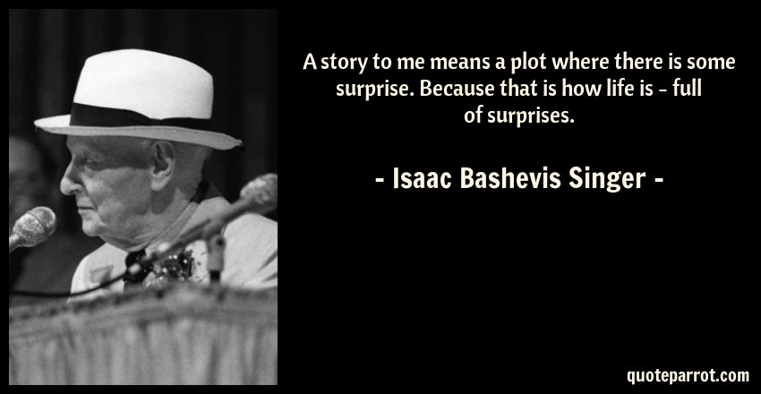 Isaac Bashevis Singer Quote: A story to me means a plot where there is some surprise. Because that is how life is - full of surprises.