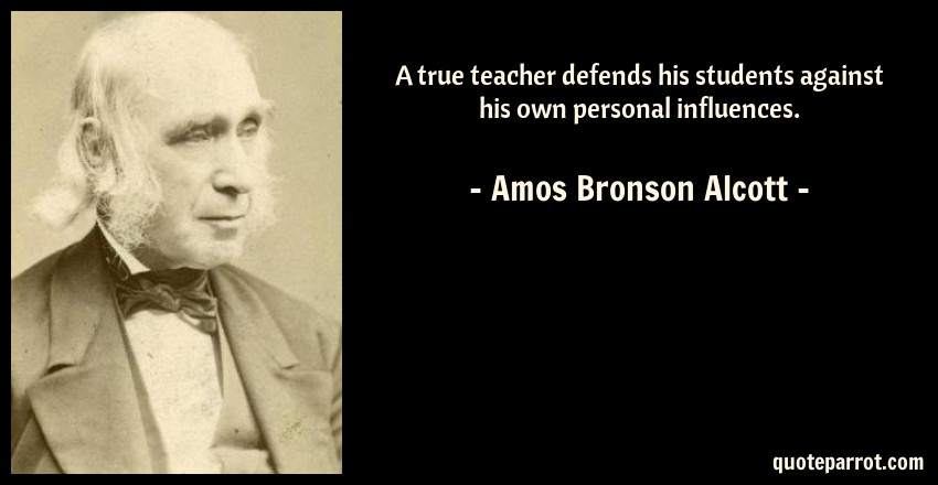 Amos Bronson Alcott Quote: A true teacher defends his students against his own personal influences.