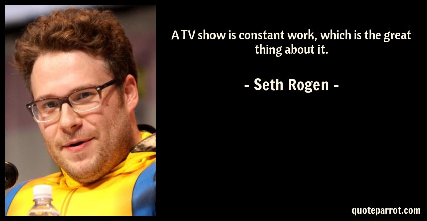 Seth Rogen Quote: A TV show is constant work, which is the great thing about it.