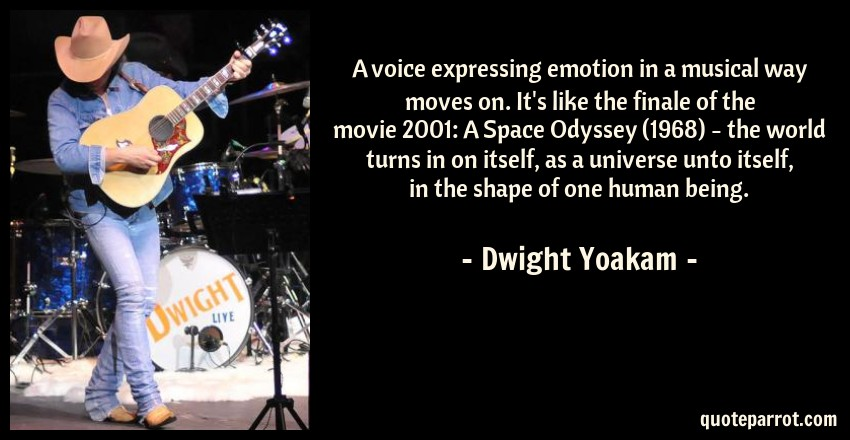 Dwight Yoakam Quote: A voice expressing emotion in a musical way moves on. It's like the finale of the movie 2001: A Space Odyssey (1968) - the world turns in on itself, as a universe unto itself, in the shape of one human being.