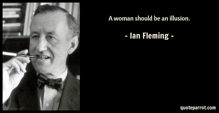 Ian Fleming Quote: A woman should be an illusion.