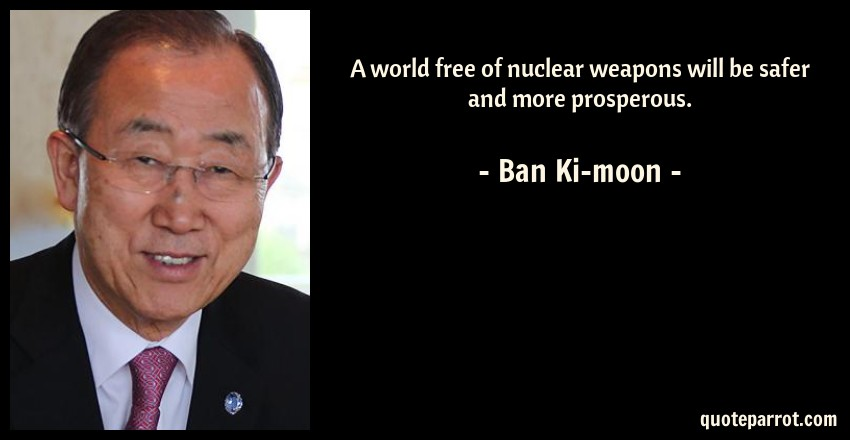 Ban Ki-moon Quote: A world free of nuclear weapons will be safer and more prosperous.