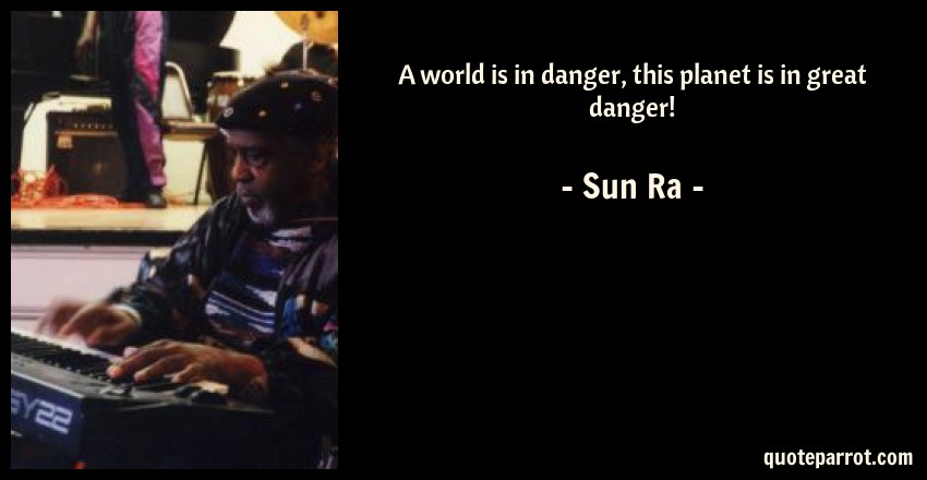 Sun Ra Quote: A world is in danger, this planet is in great danger!