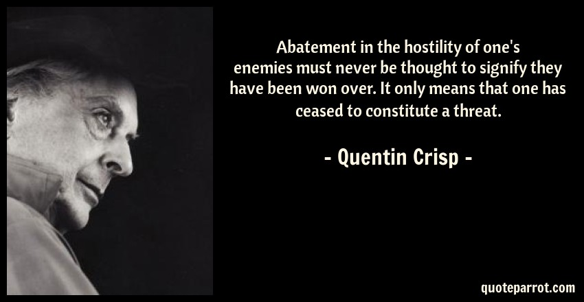 Quentin Crisp Quote: Abatement in the hostility of one's enemies must never be thought to signify they have been won over. It only means that one has ceased to constitute a threat.